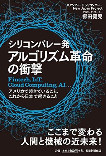 シリコンバレー発 アルゴリズム革命の衝撃 Fintech,IoT,Cloud Computing,AI、 アメリカで起きていること、これから日本で起こること