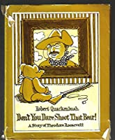 Don't You Dare Shoot That Bear!: A Story of Theodore Roosevelt