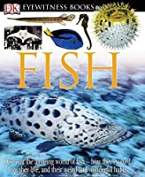 DK Eyewitness Books: Fish: Discover the Amazing World of Fish How They Evolved, How They Live, and their We