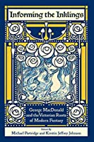 Informing the Inklings: George MacDonald and the Victorian Roots of Modern Fantasy
