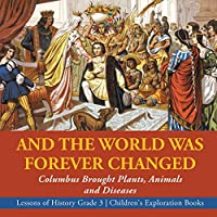 And the World Was Forever Changed: Columbus Brought Plants, Animals and Diseases - Lessons of History Grade 3 - Children's Exploration Books