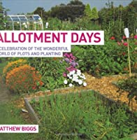 Allotment Days: A Celebration of the Wonderful World of Plots and Planting