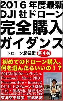 [吉武 穂高]の2016年度最新DJI社ドローン完全購入ガイダンス: 初めてのドローン購入。phantom4・Mavic PRO・phantom4Pro・Inspire2を徹底解説。 ドローン起業術 (東海空中散歩)
