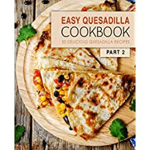 Easy Quesadilla Cookbook 2: 50 Delicious Quesadilla Recipes