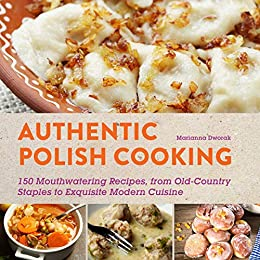 Authentic Polish Cooking: 120 Mouthwatering Recipes, from Old-Country Staples to Exquisite Modern Cuisine by [Dworak, Marianna]