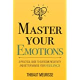 Master Your Emotions: A Practical Guide to Overcome Negativity and Better Manage Your Feelings: 1