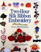 Two-Hour Silk Ribbon Embroidery: Over 200 Designs (Two-Hour Crafts)
