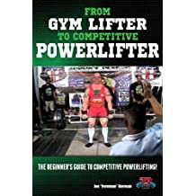 From Gym Lifter to Competitive Powerlifter: The Beginner's Guide to Competitive Powerlifting! (Powerlifting For Beginners Book 1)