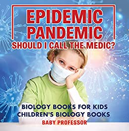 Epidemic, Pandemic, Should I Call the Medic? Biology Books for Kids | Children's Biology Books by [Professor, Baby]