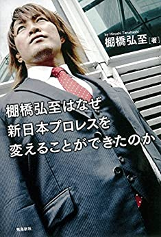 [棚橋弘至]の棚橋弘至はなぜ新日本プロレスを変えることができたのか