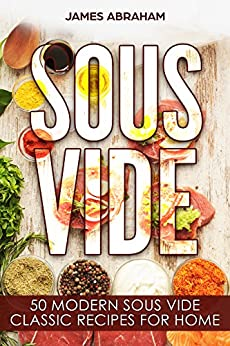 Sous Vide: 50 Modern Sous Vide Classic Recipes for Home by [Abraham, James]