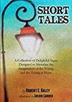 Short Tales: A Collection of Delightful Sagas, Designed to Stimulate the Imagination of the Young, and the Young at Heart.