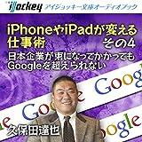 iPhoneやiPadが変える仕事術 その4 日本企業が束になってかかってもGoogleを超えられない