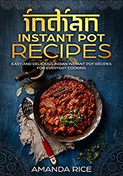 Indian Instant Pot Recipes: Easy and Delicious Indian Instant Pot Recipes for Everyday Cooking by [Rice, Amanda]