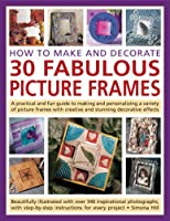 How to Make and Decorate 30 Fabulous Picture Frames: A Practical and Fun Guide to makingand Personalizing a Variety of Picture Frames with Creative and Stunning Decorative Effects