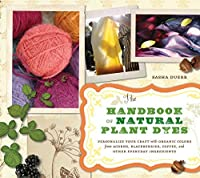 The Handbook of Natural Plant Dyes: Personalize Your Craft with Organic Colors from Acorns, Blackberries, Coffee, and Other Everyday Ingredients by Sasha Duerr(2011-01-19)