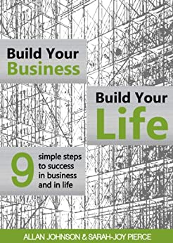 Build Your Business, Build Your Life: 9 Simple Steps to Success in Business and in Life by [Johnson, Allan, Pierce, Sarah-Joy]