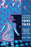 Critical and Creative Perspectives on Fairy Tales: An Intertextual Dialogue Between Fairy-Tale Scholarship and Postmodern Retellings (Fairy-Tale Studies)
