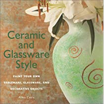 Ceramic and Glassware Style: Paint Your Own Tableware, Glassware, & Decorative Objects