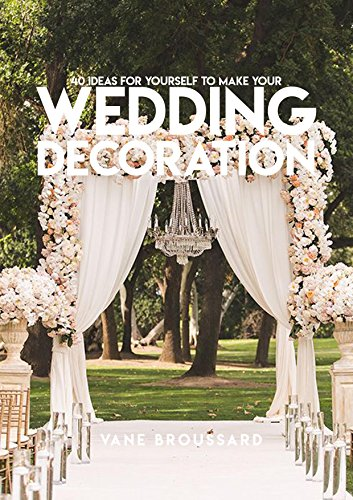40 Ideas For Yourself To Make Your Wedding Decoration (English Edition)