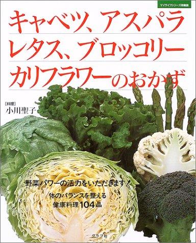 キャベツ、アスパラ、レタス、ブロッコリー、カリフラワーのおかず—野菜パワーの活力をいただきます!体のバランスを整える健康料理104品 (マイライフシリーズ特集版)