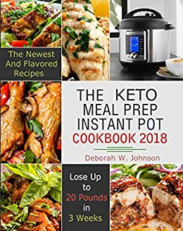 The Keto Meal Prep Instant Pot Cookbook 2018: The Newest and Flavored - Lose Up to 20 Pounds in 3 Weeks by [Jordan, Anna K. ]