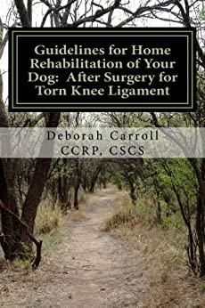Guidelines for Home Rehabilitation of Your Dog: After Surgery for Torn Knee Ligament by [Carroll CCRP CSCS, Deborah]