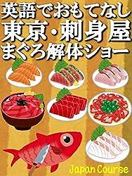 英語でおもてなし・東京・刺身屋・まぐろ解体ショー: 魚介類や日本酒が美味しい店を外国人旅行者に英会話でガイドしよう! (観光ガイドブック)