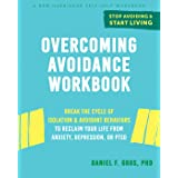 Overcoming Avoidance Workbook: Break the Cycle of Isolation and Avoidant Behaviors to Reclaim Your Life from Anxiety, Depress