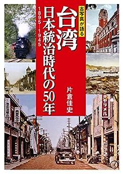 [片倉佳史]の古写真が語る台湾 日本統治時代の50年 1895-1945
