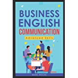 Business English Communication: Advanced Skills (c). Master English for Business & Professional Purposes. How to Communicate