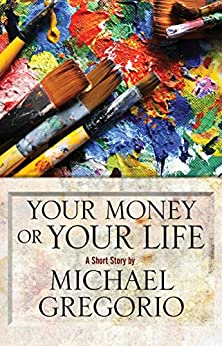Your Money or Your Life: A Short Story by [Gregorio, Michael]