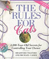 The Rules for Cats: 4,000 Year-Old Secrets for Controlling Your Owner: An Unauthorized Parody