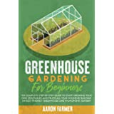 GREENHOUSE GARDENING FOR BEGINNERS: The Complete Step-by-Step Guide to Start Growing Your Own Vegetables and Fruits All-Year-