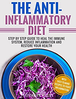 Anti Inflammatory Diet: Step By Step Guide To Heal The Immune System, Reduce Inflammation And Restore Your Health by [Wells, Elizabeth]
