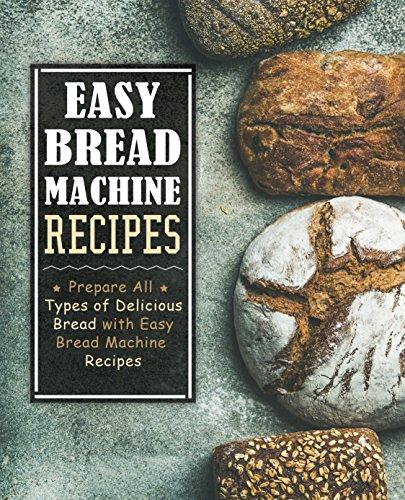 Easy Bread Machine Recipes: Prepare All Types of Delicious Bread with Easy Bread Machine Recipes (English Edition)