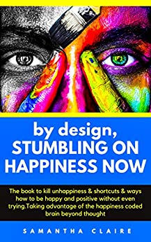 [Claire, Samantha]のby design, STUMBLING ON HAPPINESS NOW: The book to kill unhappiness & shortcuts & ways how to be happy and positive without even trying.Taking advantage ... coded brain beyond thought (English Edition)
