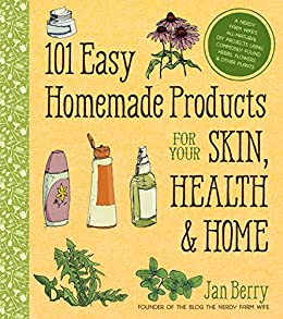 101 Easy Homemade Products for Your Skin, Health & Home: A Nerdy Farm Wife's All-Natural DIY Projects Using Commonly Found Herbs, Flowers & Other Plants by [Berry, Jan]