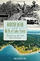 Hudson Bend and the Birth of Lake Travis: Transforming the Hills West of Austin (American Chronicles)