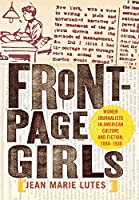 Front Page Girls: Women Journalists in American Culture and Fiction, 1880–1930