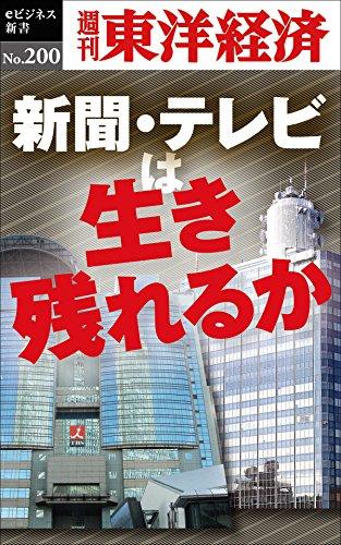 新聞・テレビは生き残れるか―週刊東洋経済eビジネス新書no.200