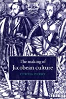The Making of Jacobean Culture: James I and the Renegotiation of Elizabethan Literary Practice
