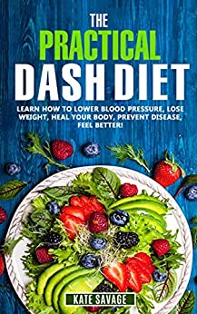 The Practical DASH Diet: Learn How to Lower Blood Pressure, Lose Weight, Heal Your Body, Prevent Disease, Feel Better! The Only DASH book You'll Ever Need. With a 14 Day Meal Plan & Healthy Recipes by [Savage, Kate]