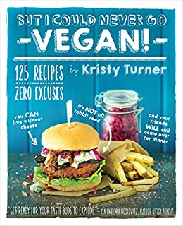 But I Could Never Go Vegan!: 125 Recipes That Prove You Can Live Without Cheese, It's Not All Rabbit Food, and Your Friends Will Still Come Over for Dinner by [Turner, Kristy]