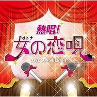 熱唱!女(オトナ)の恋唄~ラブソング・ベスト・ヒット~
