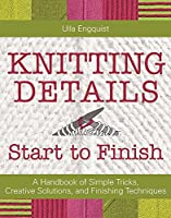 Knitting Details Start to Finish: A Handbook of Simple Tricks, Creative Solutions, and Finishing Techniques