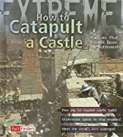 How to Catapult a Castle: Machines That Brought Down the Battlements (Fact Finders, Extreme)