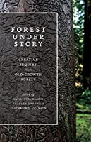 Forest Under Story: Creative Inquiry in an Old-Growth Forest (Ruth Kirk Book Fund)