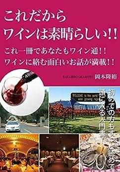[岡本隆裕]のこれだからワインは素晴らしい!!: これ一冊であなたもワイン通!!ワインに絡む面白いお話が満載!!
