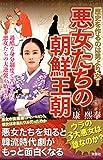 悪女たちの朝鮮王朝 歴史を作るのは男より女!